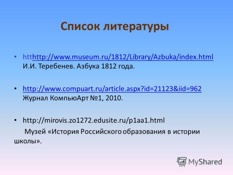 Список литературы htthttp://www.museum.ru/1812/Library/Azbuka/index.html И.И. Теребенев. Азбука 1812 года.http://www.museum.ru/1812/Library/Azbuka/index.html http://www.compuart.ru/article.aspx?id=21123&iid=962 Журнал КомпьюАрт 1, 2010. http://www.co