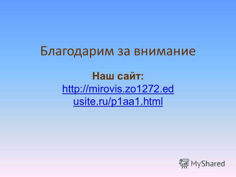 Благодарим за внимание Наш сайт: http://mirovis.zo1272.ed usite.ru/p1aa1.html http://mirovis.zo1272.ed usite.ru/p1aa1.html