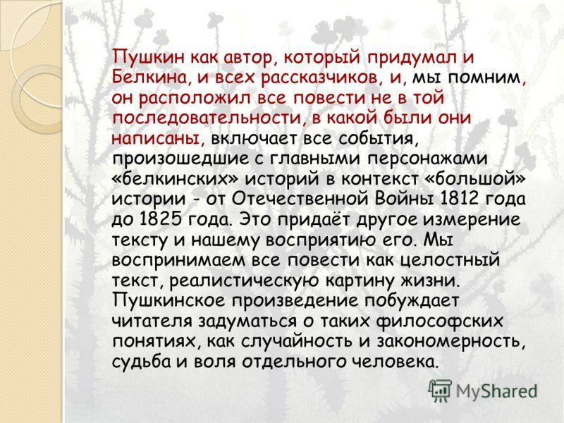 Пушкин как автор, который придумал и Белкина, и всех рассказчиков, и, мы помним, он расположил все повести не в той последовательности, в какой были они написаны, включает все события, произошедшие с главными персонажами «белкинских» историй в контек