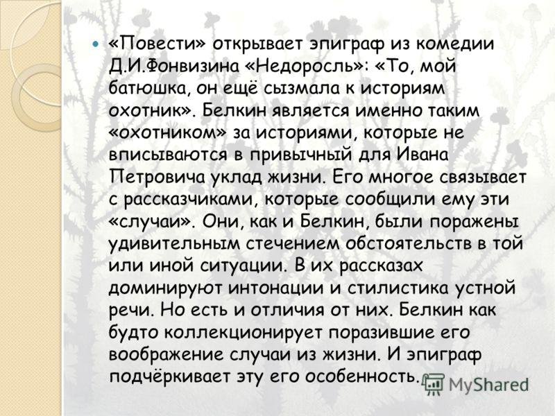 «Повести» открывает эпиграф из комедии Д.И.Фонвизина «Недоросль»: «То, мой батюшка, он ещё сызмала к историям охотник». Белкин является именно таким «охотником» за историями, которые не вписываются в привычный для Ивана Петровича уклад жизни. Его мно