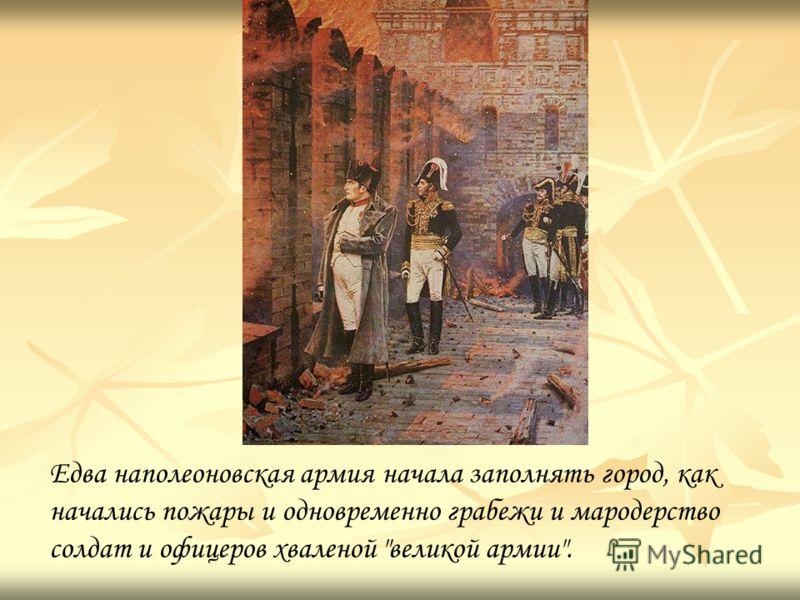 Едва наполеоновская армия начала заполнять город, как начались пожары и одновременно грабежи и мародерство солдат и офицеров хваленой великой армии.