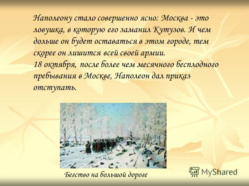 Наполеону стало совершенно ясно: Москва - это ловушка, в которую его заманил Кутузов. И чем дольше он будет оставаться в этом городе, тем скорее он лишится всей своей армии. 18 октября, после более чем месячного бесплодного пребывания в Москве, Напол