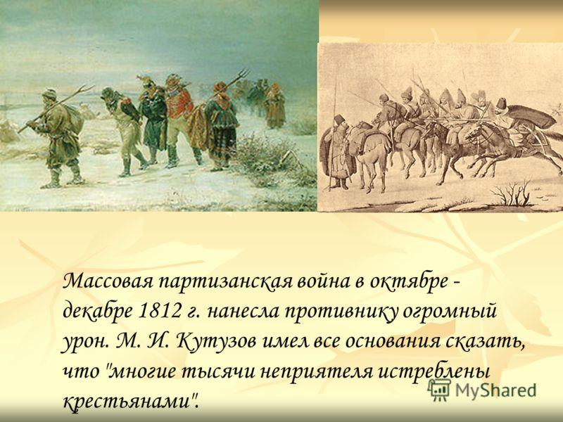 Массовая партизанская война в октябре - декабре 1812 г. нанесла противнику огромный урон. М. И. Кутузов имел все основания сказать, что многие тысячи неприятеля истреблены крестьянами.