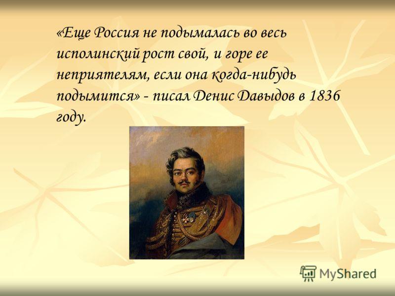 «Еще Россия не подымалась во весь исполинский рост свой, и горе ее неприятелям, если она когда-нибудь подымится» - писал Денис Давыдов в 1836 году.