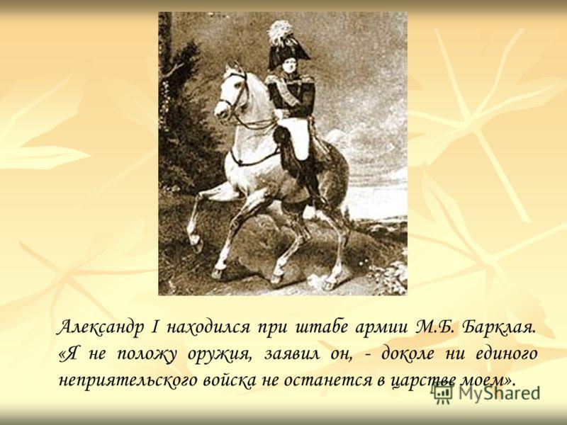 Александр I находился при штабе армии М.Б. Барклая. «Я не положу оружия, заявил он, - доколе ни единого неприятельского войcка не останется в царстве моем».