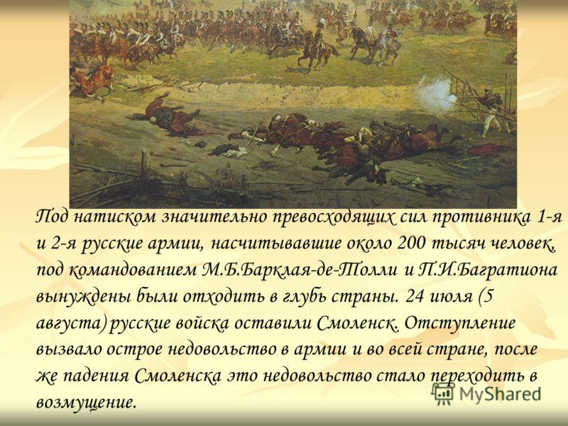 Под натиском значительно превосходящих сил противника 1-я и 2-я русские армии, насчитывавшие около 200 тысяч человек, под командованием М.Б.Барклая-де-Толли и П.И.Багратиона вынуждены были отходить в глубь страны. 24 июля (5 августа) русские войска о