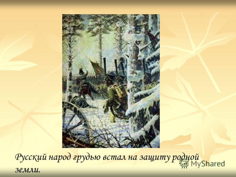Русский народ грудью встал на защиту родной земли.