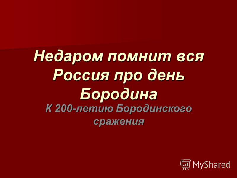 Недаром помнит вся Россия про день Бородина К 200-летию Бородинского сражения