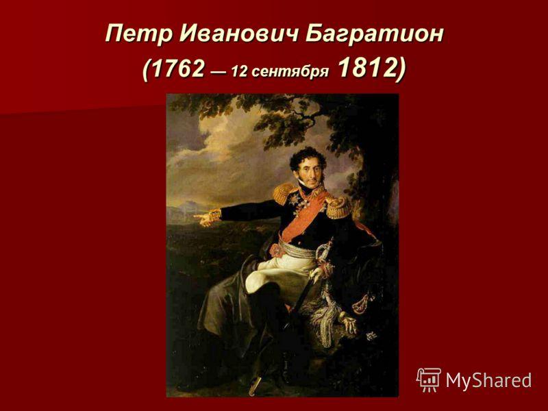 Петр Иванович Багратион (1762 12 сентября 1812)
