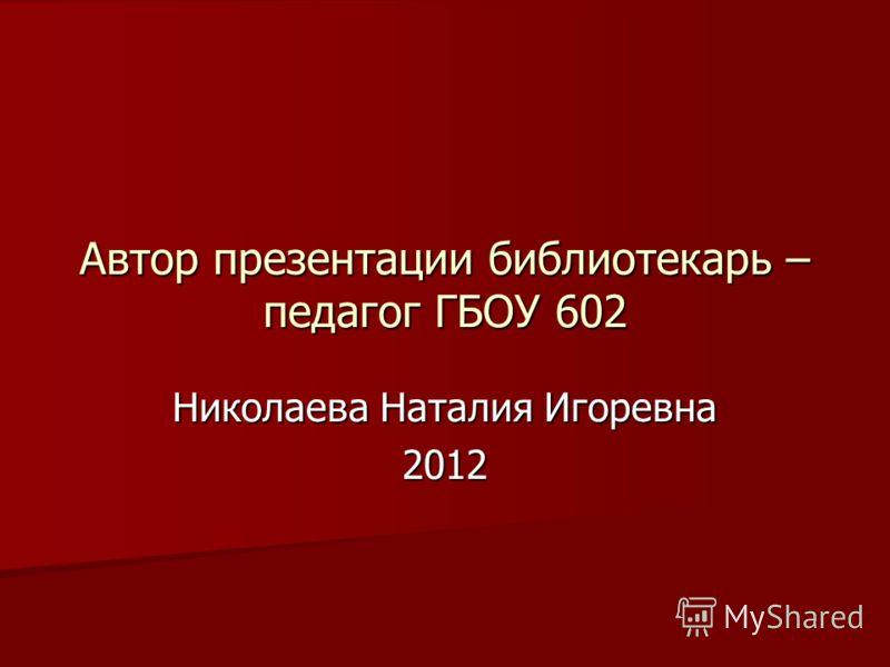 Автор презентации библиотекарь – педагог ГБОУ 602 Николаева Наталия Игоревна 2012