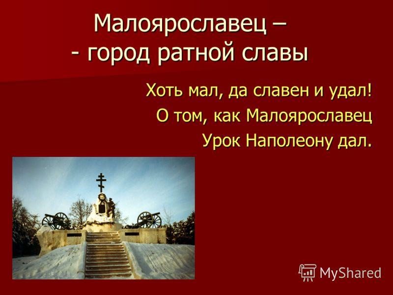 Малоярославец – - город ратной славы Хоть мал, да славен и удал! О том, как Малоярославец Урок Наполеону дал.