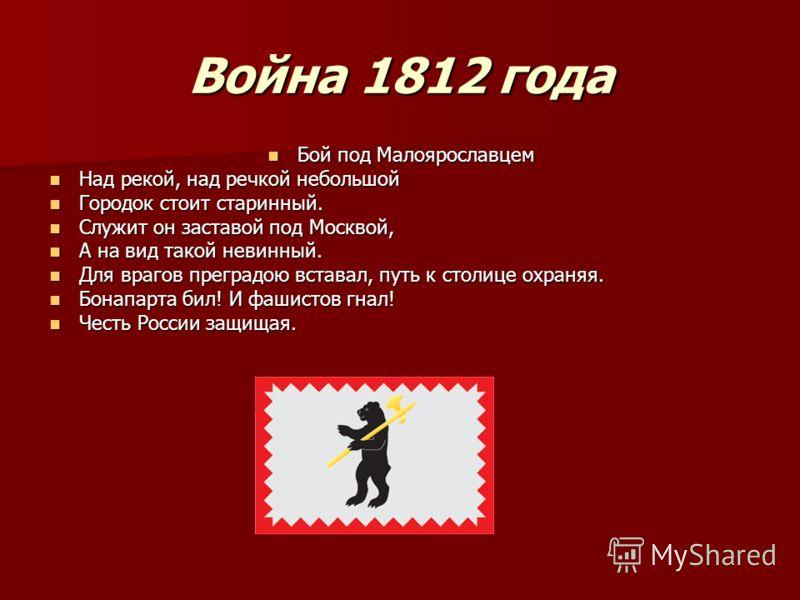 Война 1812 года Бой под Малоярославцем Бой под Малоярославцем Над рекой, над речкой небольшой Над рекой, над речкой небольшой Городок стоит старинный. Городок стоит старинный. Служит он заставой под Москвой, Служит он заставой под Москвой, А на вид т