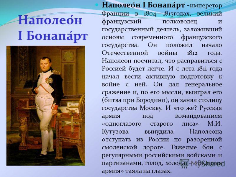 Наполео́н I Бонапа́рт Наполео́н I Бонапа́рт - имперетор Франции в 18041815годах, великий французский полководец и государственный деятель, заложивший основы современного французского государства. Он положил начало Отечественной войны 1812 года. Напол