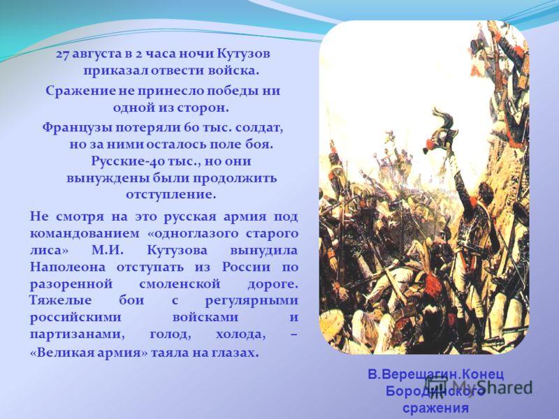27 августа в 2 часа ночи Кутузов приказал отвести войска. Сражение не принесло победы ни одной из сторон. Французы потеряли 60 тыс. солдат, но за ними осталось поле боя. Русские-40 тыс., но они вынуждены были продолжить отступление. В.Верещагин.Конец