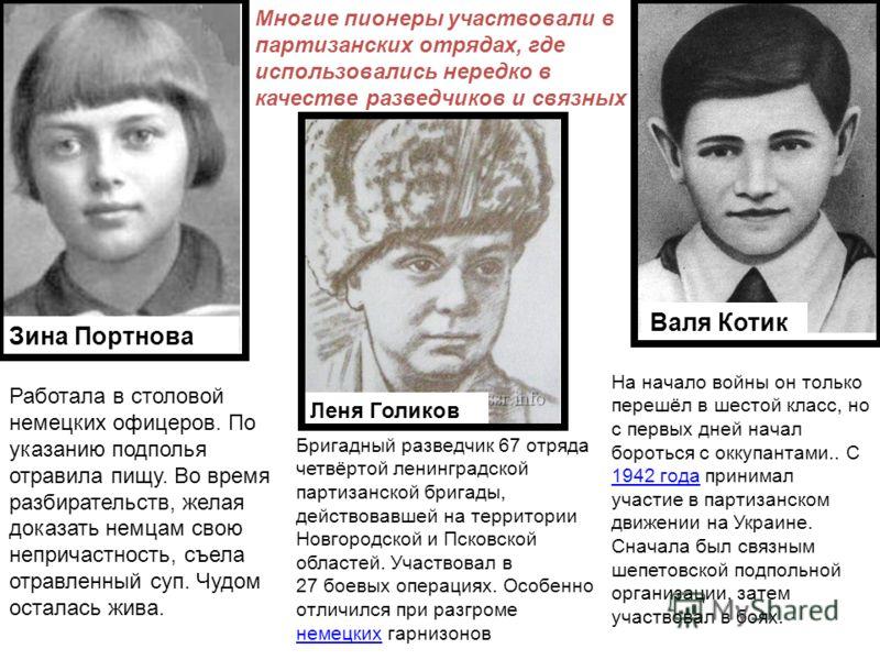 Валя Котик Зина Портнова Леня Голиков Многие пионеры участвовали в партизанских отрядах, где использовались нередко в качестве разведчиков и связных Работала в столовой немецких офицеров. По указанию подполья отравила пищу. Во время разбирательств, ж