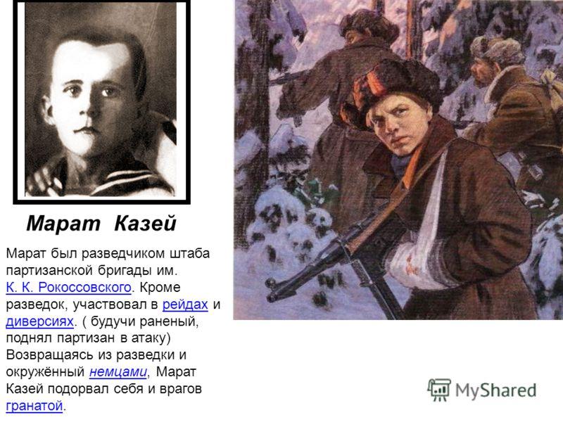 Марат был разведчиком штаба партизанской бригады им. К. К. Рокоссовского. Кроме разведок, участвовал в рейдах и диверсиях. ( будучи раненый, поднял партизан в атаку) Возвращаясь из разведки и окружённый немцами, Марат Казей подорвал себя и врагов гра
