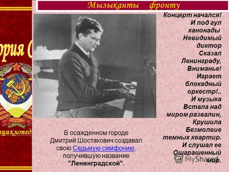 Мызыканты фронту В осажденном городе Дмитрий Шостакович создавал свою Седьмую симфонию, получившую название
