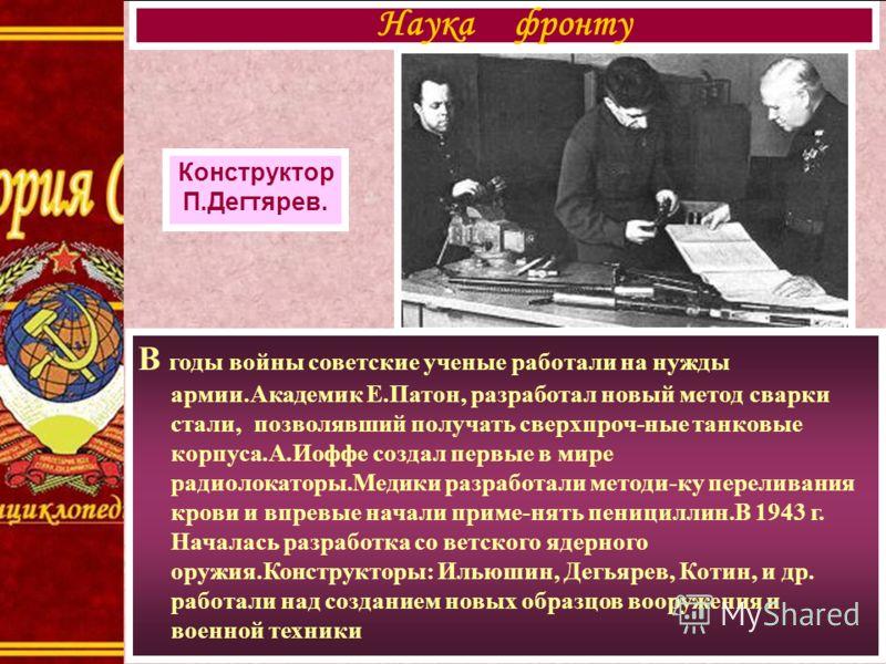 В годы войны советские ученые работали на нужды армии.Академик Е.Патон, разработал новый метод сварки стали, позволявший получать сверхпроч-ные танковые корпуса.А.Иоффе создал первые в мире радиолокаторы.Медики разработали методи-ку переливания крови