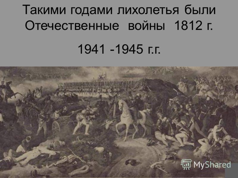 Такими годами лихолетья были Отечественные войны 1812 г. 1941 -1945 г.г.