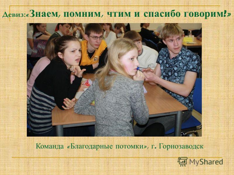 Девиз: « Знаем, помним, чтим и спасибо говорим !» Команда « Благодарные потомки », г. Горнозаводск