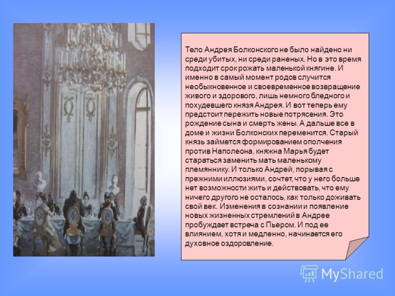 Тело Андрея Болконского не было найдено ни среди убитых, ни среди раненых. Но в это время подходит срок рожать маленькой княгине. И именно в самый момент родов случится необыкновенное и своевременное возвращение живого и здорового, лишь немного бледн