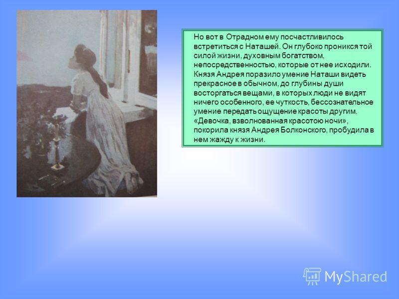 Но вот в Отрадном ему посчастливилось встретиться с Наташей. Он глубоко проникся той силой жизни, духовным богатством, непосредственностью, которые от нее исходили. Князя Андрея поразило умение Наташи видеть прекрасное в обычном, до глубины души вост