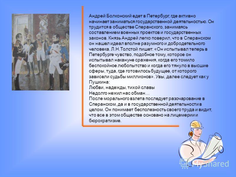 Андрей Болконский едет в Петербург, где активно начинает заниматься государственной деятельностью. Он трудится в обществе Сперанского, занимаясь составлением военных проектов и государственных законов. Князь Андрей легко поверил, что в Сперанском он
