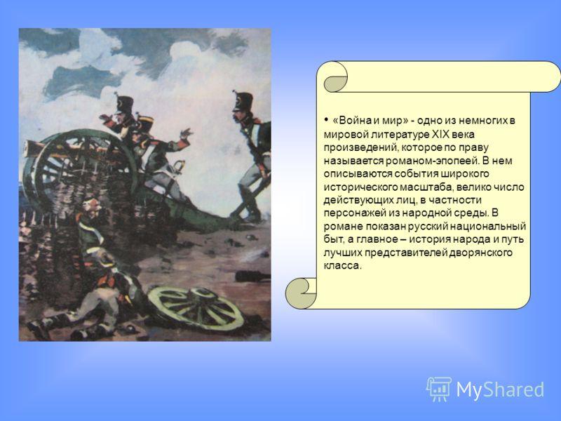 «Война и мир» - одно из немногих в мировой литературе XIX века произведений, которое по праву называется романом-эпопеей. В нем описываются события широкого исторического масштаба, велико число действующих лиц, в частности персонажей из народной сред