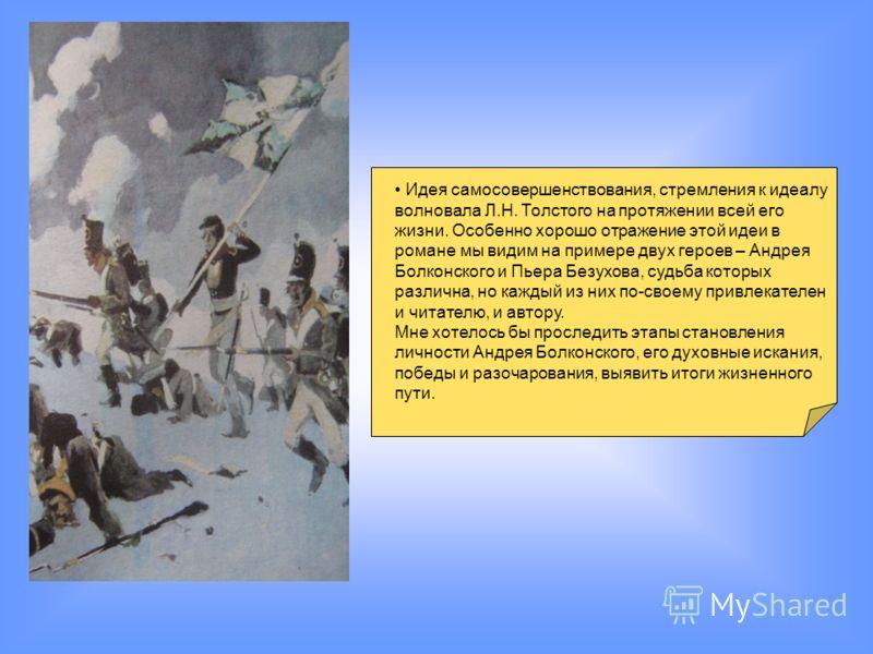 Идея самосовершенствования, стремления к идеалу волновала Л.Н. Толстого на протяжении всей его жизни. Особенно хорошо отражение этой идеи в романе мы видим на примере двух героев – Андрея Болконского и Пьера Безухова, судьба которых различна, но кажд