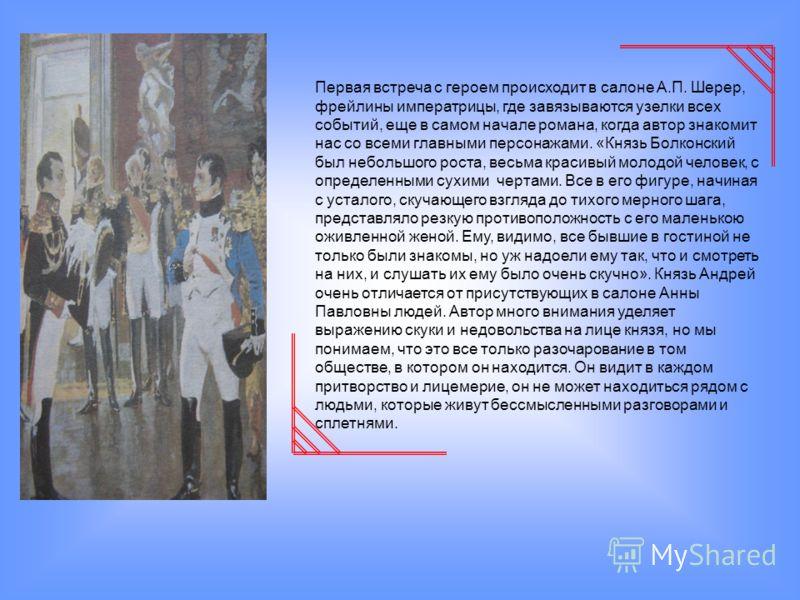 Первая встреча с героем происходит в салоне А.П. Шерер, фрейлины императрицы, где завязываются узелки всех событий, еще в самом начале романа, когда автор знакомит нас со всеми главными персонажами. «Князь Болконский был небольшого роста, весьма крас