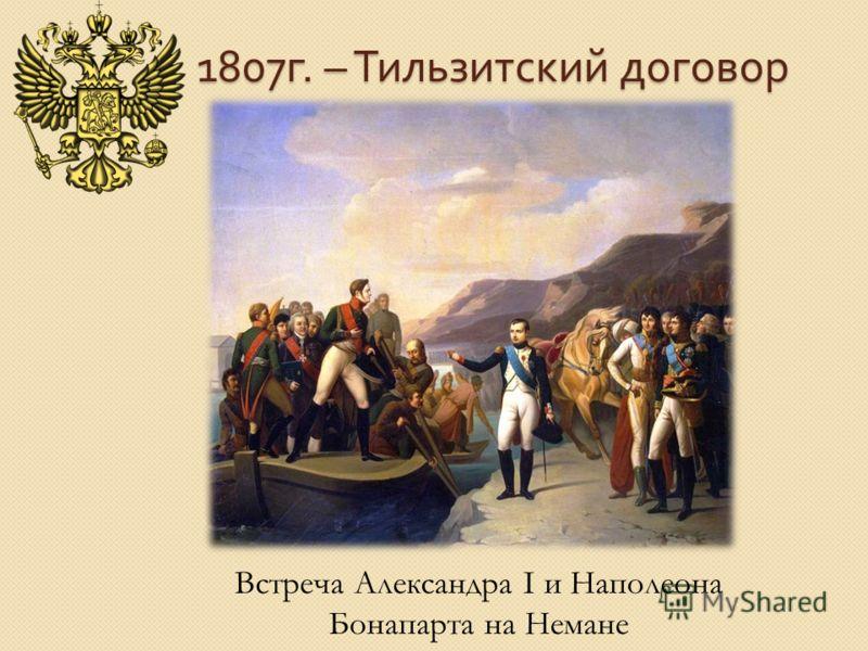 1807 г. – Тильзитский договор Встреча Александра I и Наполеона Бонапарта на Немане