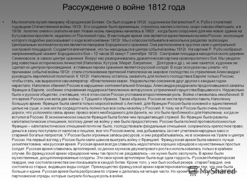 Рассуждение о войне 1812 года Мы посетили музей-панораму «Бородинская Битва». Он был создан в 1912г. художником-баталистом Р.А. Рубо к столетней годовщине Отечественной войны 1812г. Его создание было временным, строилось наспех и потому скоро совсем