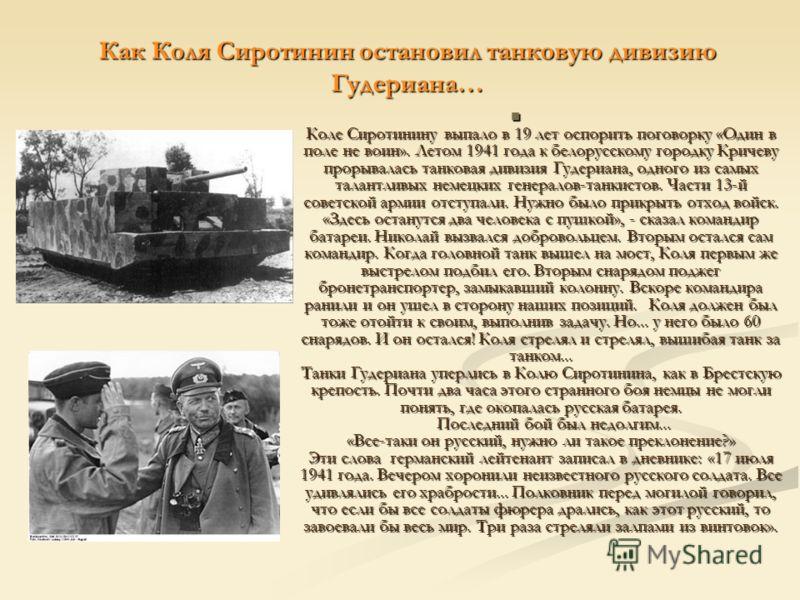 Как Коля Сиротинин остановил танковую дивизию Гудериана… Коле Сиротинину выпало в 19 лет оспорить поговорку «Один в поле не воин». Летом 1941 года к белорусскому городку Кричеву прорывалась танковая дивизия Гудериана, одного из самых талантливых неме