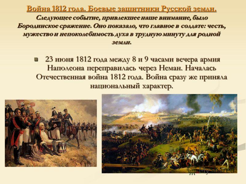 Война 1812 года. Боевые защитники Русской земли. Следующее событие, привлекшее наше внимание, было Бородинское сражение. Оно показало, что главное в солдате: честь, мужество и непоколебимость духа в трудную минуту для родной земли. 23 июня 1812 года
