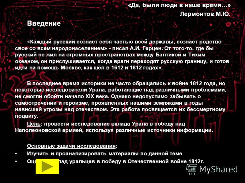 «Да, были люди в наше время…» Лермонтов М.Ю. Введение «Каждый русский сознает себя частью всей державы, сознает родство свое со всем народонаселением» - писал А.И. Герцен. От того-то, где бы русский не жил на огромных пространствах между Балтикой и Т