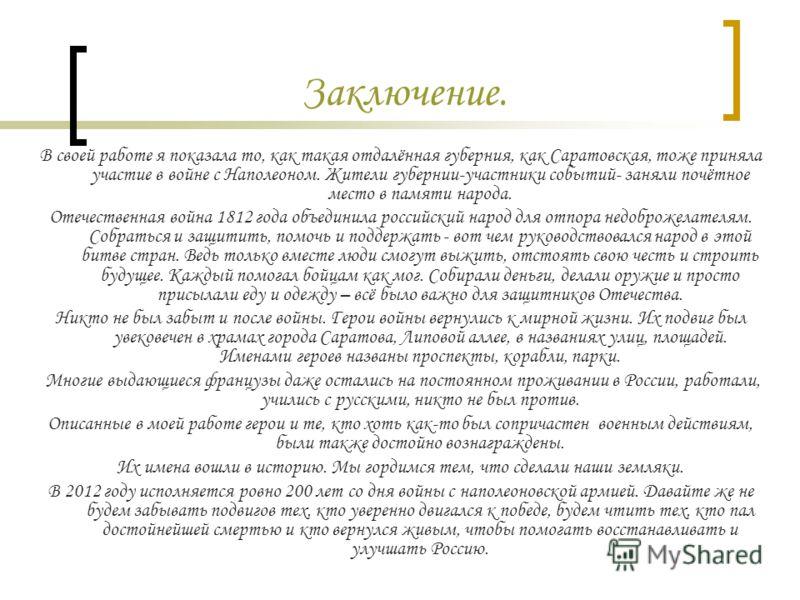 Заключение. В своей работе я показала то, как такая отдалённая губерния, как Саратовская, тоже приняла участие в войне с Наполеоном. Жители губернии-участники событий- заняли почётное место в памяти народа. Отечественная война 1812 года объединила ро