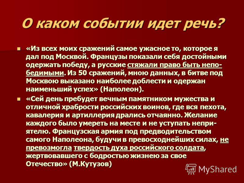 О каком событии идет речь? «Из всех моих сражений самое ужасное то, которое я дал под Москвой. Французы показали себя достойными одержать победу, а русские стяжали право быть непо- бедимыми. Из 50 сражений, мною данных, в битве под Москвою выказано н