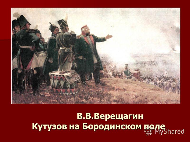 В.В.Верещагин Кутузов на Бородинском поле В.В.Верещагин Кутузов на Бородинском поле