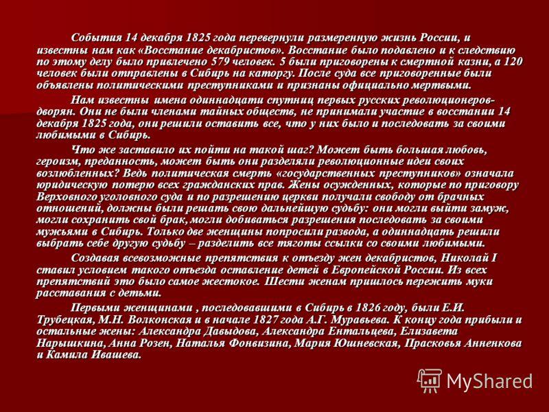 События 14 декабря 1825 года перевернули размеренную жизнь России, и известны нам как «Восстание декабристов». Восстание было подавлено и к следствию по этому делу было привлечено 579 человек. 5 были приговорены к смертной казни, а 120 человек были о
