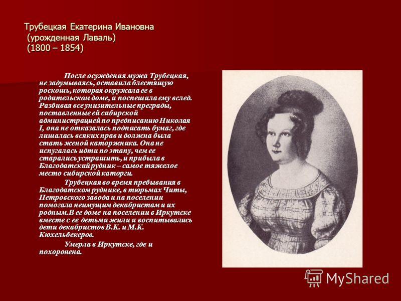 Трубецкая Екатерина Ивановна (урожденная Лаваль) (1800 – 1854) После осуждения мужа Трубецкая, не задумываясь, оставила блестящую роскошь, которая окружала ее в родительском доме, и поспешила ему вслед. Разбивая все унизительные преграды, поставленны