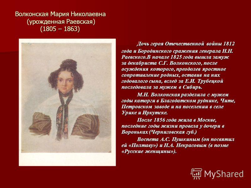 Волконская Мария Николаевна (урожденная Раевская) (1805 – 1863) Дочь героя Отечественной войны 1812 года и Бородинского сражения генерала Н.Н. Раевского.В начале 1825 года вышла замуж за декабриста С.Г. Волконского, после осуждения которого, преодоле