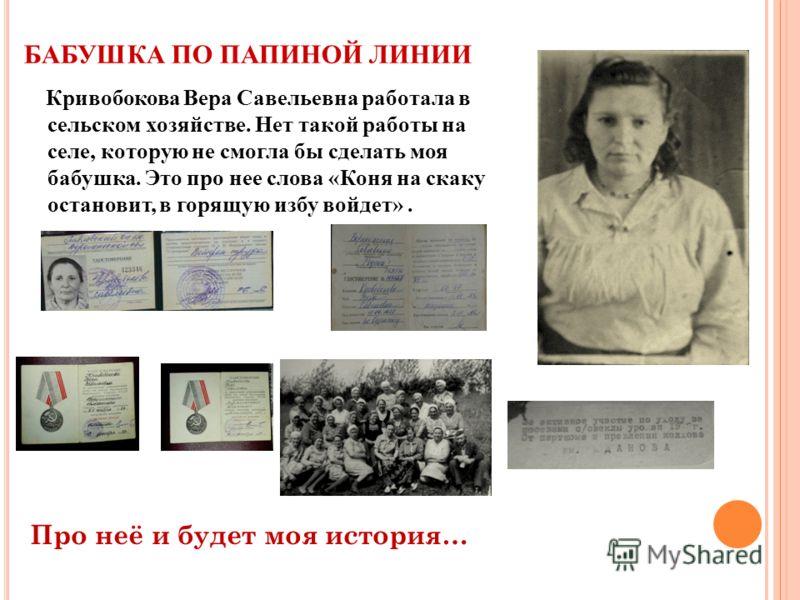 БАБУШКА ПО ПАПИНОЙ ЛИНИИ Кривобокова Вера Савельевна работала в сельском хозяйстве. Нет такой работы на селе, которую не смогла бы сделать моя бабушка. Это про нее слова «Коня на скаку остановит, в горящую избу войдет». Про неё и будет моя история…