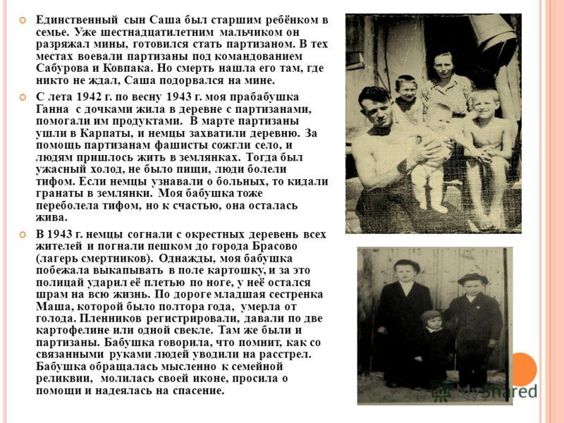 Единственный сын Саша был старшим ребёнком в семье. Уже шестнадцатилетним мальчиком он разряжал мины, готовился стать партизаном. В тех местах воевали партизаны под командованием Сабурова и Ковпака. Но смерть нашла его там, где никто не ждал, Саша по