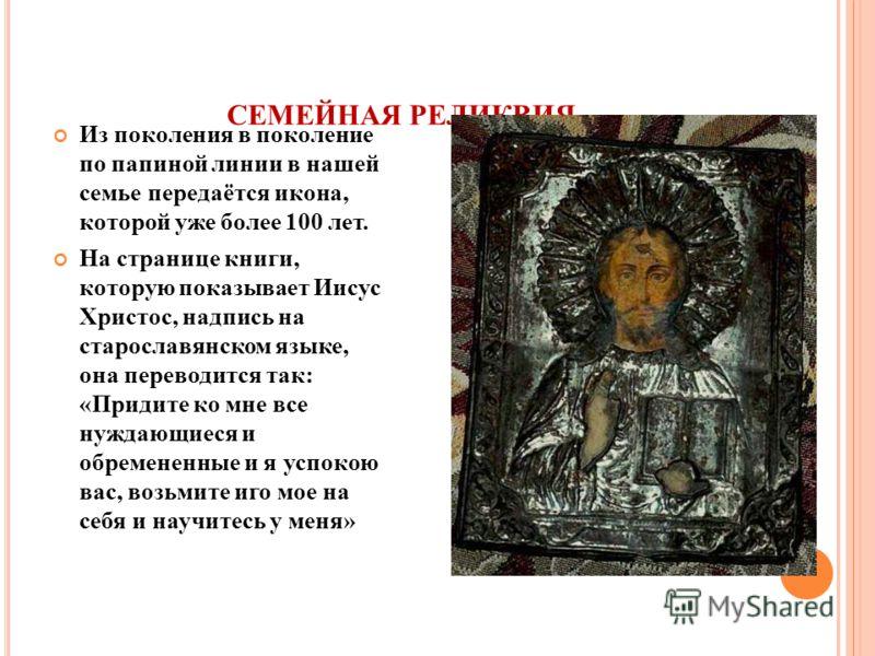 СЕМЕЙНАЯ РЕЛИКВИЯ Из поколения в поколение по папиной линии в нашей семье передаётся икона, которой уже более 100 лет. На странице книги, которую показывает Иисус Христос, надпись на старославянском языке, она переводится так: «Придите ко мне все нуж