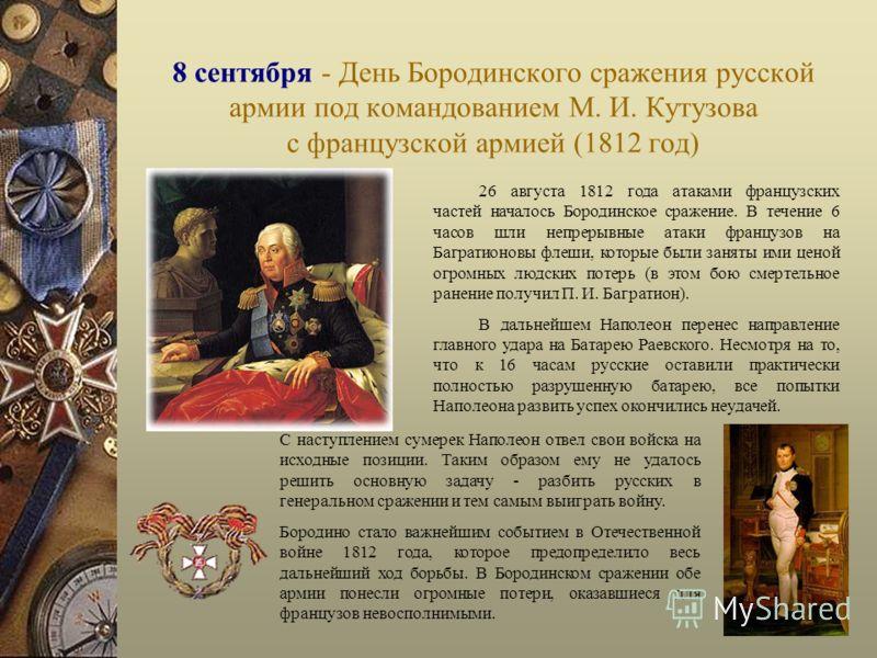 8 сентября - День Бородинского сражения русской армии под командованием М. И. Кутузова с французской армией (1812 год) 26 августа 1812 года атаками французских частей началось Бородинское сражение. В течение 6 часов шли непрерывные атаки французов на