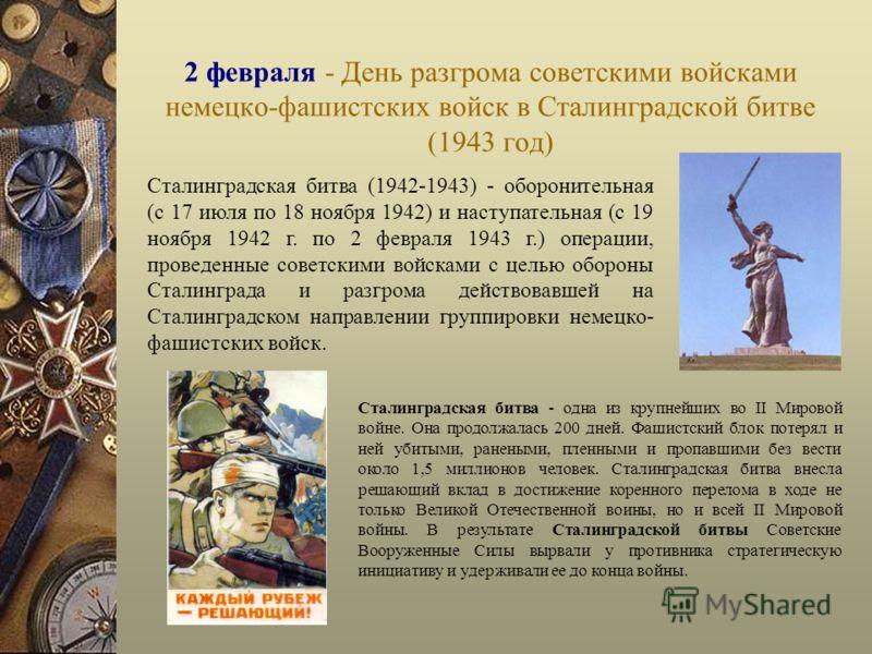 2 февраля - День разгрома советскими войсками немецко-фашистских войск в Сталинградской битве (1943 год) Сталинградская битва (1942-1943) - оборонительная (с 17 июля по 18 ноября 1942) и наступательная (с 19 ноября 1942 г. по 2 февраля 1943 г.) опера