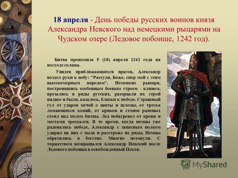 18 апреля - День победы русских воинов князя Александра Невского над немецкими рыцарями на Чудском озере (Ледовое побоище, 1242 год). Битва произошла 5 (18) апреля 1242 года на восходе солнца. Увидев приближающихся врагов, Александр воздел руки к неб