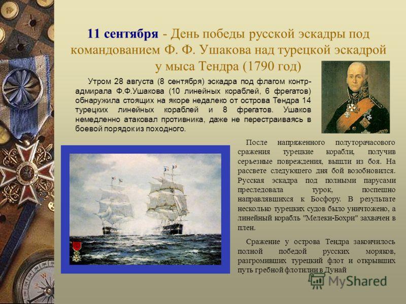 11 сентября - День победы русской эскадры под командованием Ф. Ф. Ушакова над турецкой эскадрой у мыса Тендра (1790 год) Утром 28 августа (8 сентября) эскадра под флагом контр- адмирала Ф.Ф.Ушакова (10 линейных кораблей, 6 фрегатов) обнаружила стоящи