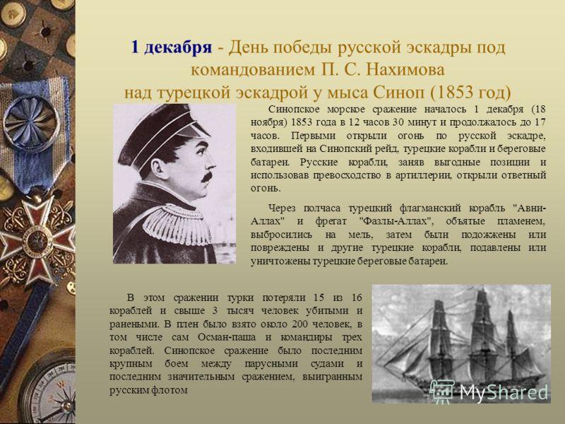 1 декабря - День победы русской эскадры под командованием П. С. Нахимова над турецкой эскадрой у мыса Синоп (1853 год) Синопское морское сражение началось 1 декабря (18 ноября) 1853 года в 12 часов 30 минут и продолжалось до 17 часов. Первыми открыли