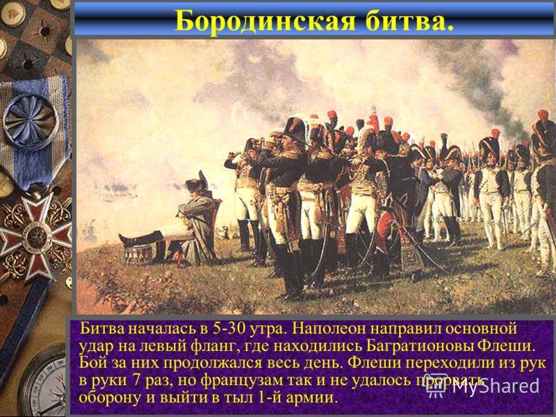 Бородинская битва. Битва началась в 5-30 утра. Наполеон направил основной удар на левый фланг, где находились Багратионовы Флеши. Бой за них продолжался весь день. Флеши переходили из рук в руки 7 раз, но французам так и не удалось прорвать оборону и